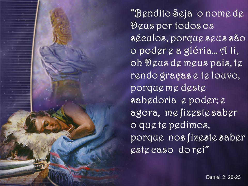 Bendito Seja o nome de Deus por todos os séculos, porque seus são o poder e a glória… A ti, oh Deus de meus pais, te rendo graças e te louvo, porque me deste sabedoria e poder; e agora, me fizeste saber o que te pedimos, porque nos fizeste saber este caso do rei