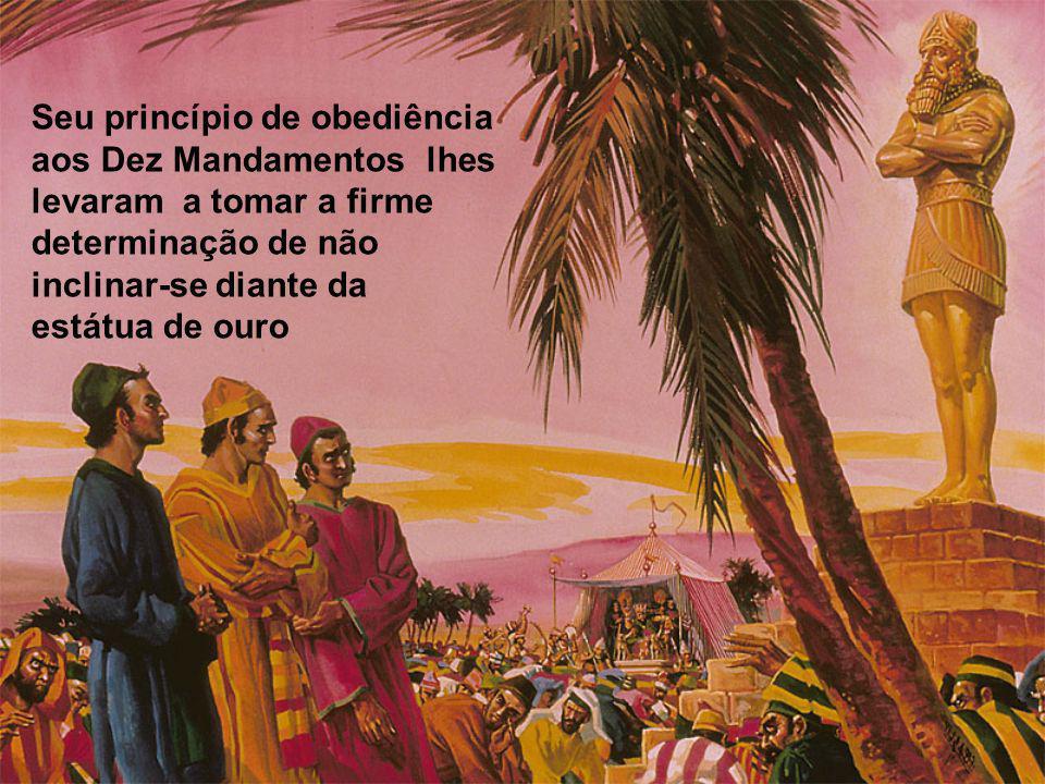Seu princípio de obediência aos Dez Mandamentos lhes levaram a tomar a firme determinação de não inclinar-se diante da estátua de ouro