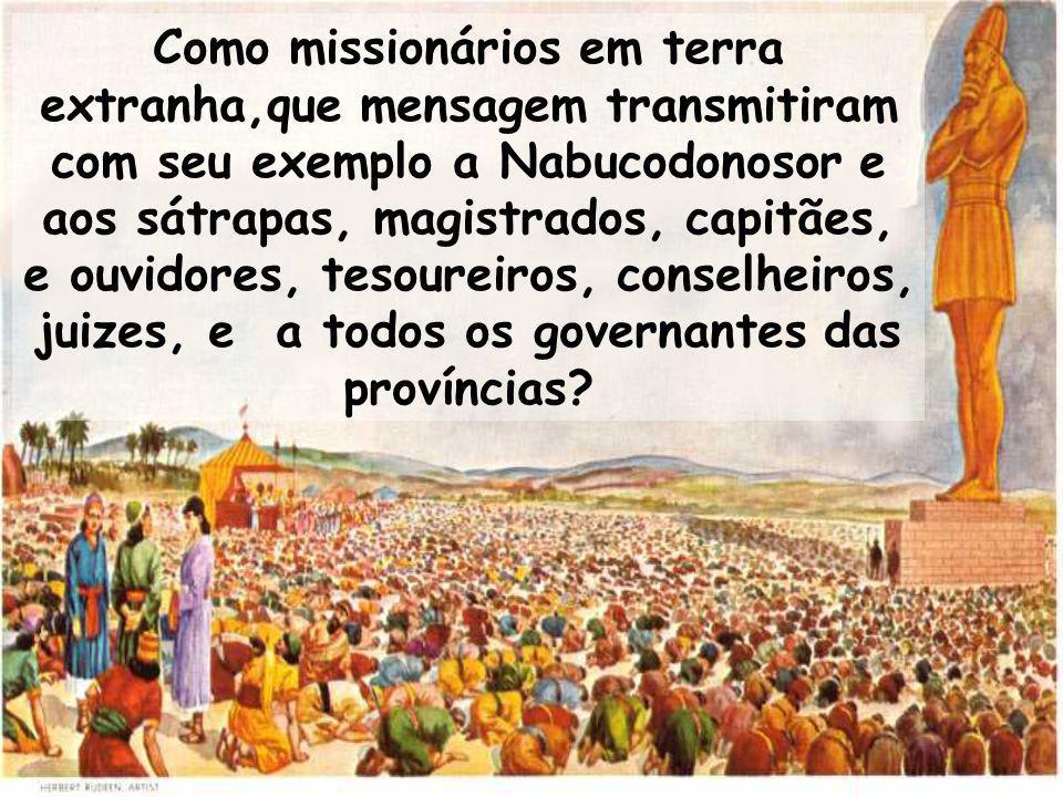 Como missionários em terra extranha,que mensagem transmitiram com seu exemplo a Nabucodonosor e aos sátrapas, magistrados, capitães, e ouvidores, tesoureiros, conselheiros, juizes, e a todos os governantes das províncias