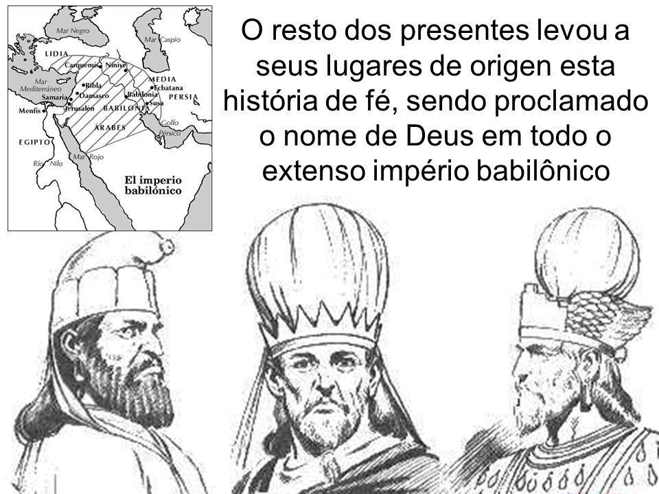 O resto dos presentes levou a seus lugares de origen esta história de fé, sendo proclamado o nome de Deus em todo o extenso império babilônico