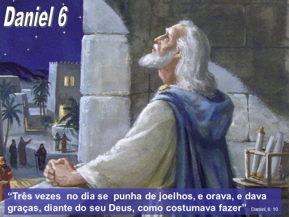 Daniel 6 Três vezes no dia se punha de joelhos, e orava, e dava graças, diante do seu Deus, como costumava fazer