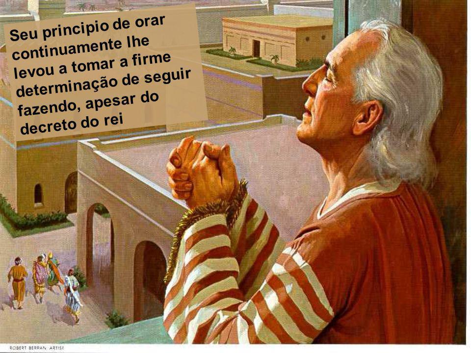 Seu principio de orar continuamente lhe levou a tomar a firme determinação de seguir fazendo, apesar do decreto do rei