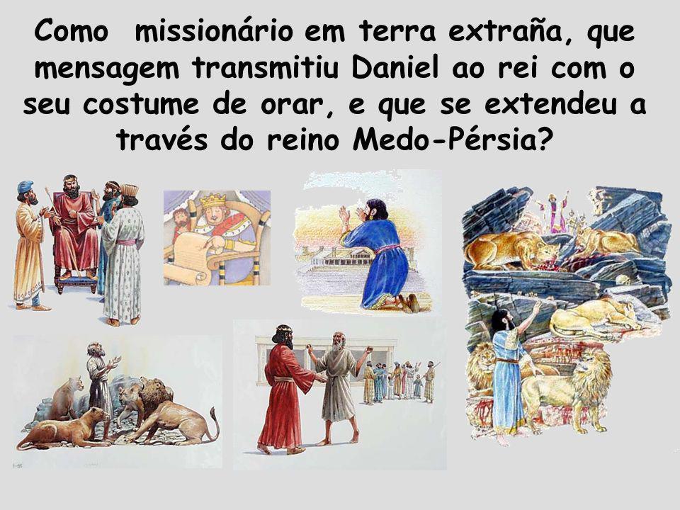Como missionário em terra extraña, que mensagem transmitiu Daniel ao rei com o seu costume de orar, e que se extendeu a través do reino Medo-Pérsia