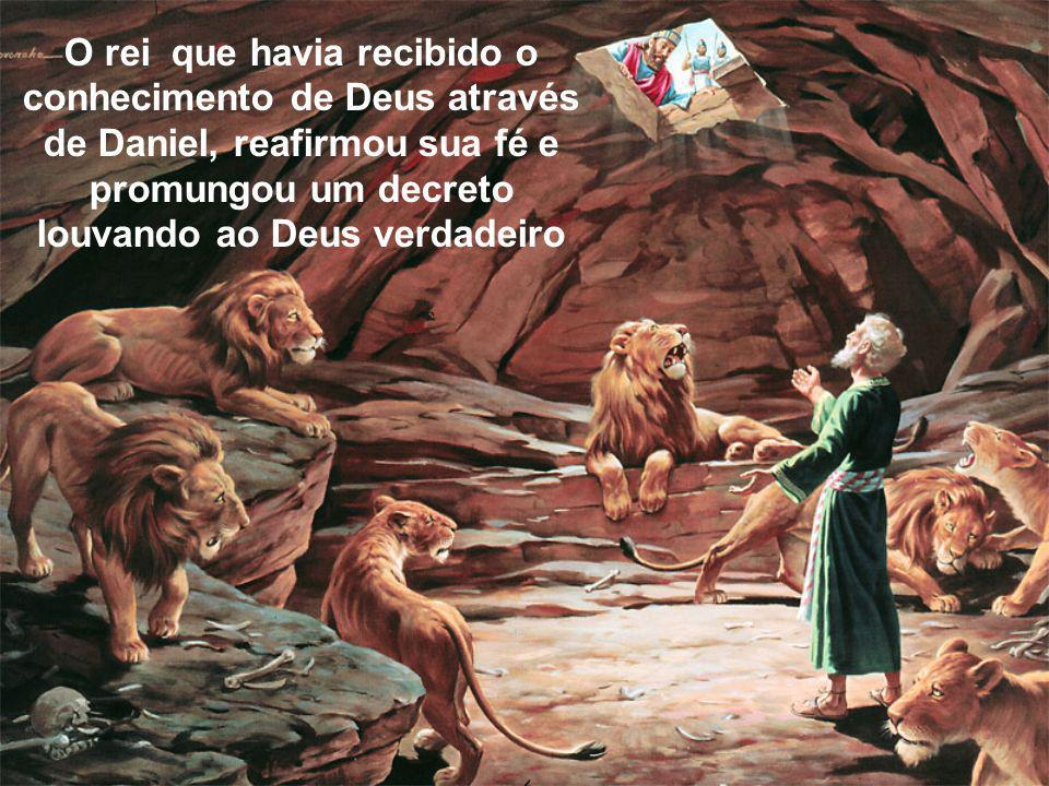O rei que havia recibido o conhecimento de Deus através de Daniel, reafirmou sua fé e promungou um decreto louvando ao Deus verdadeiro