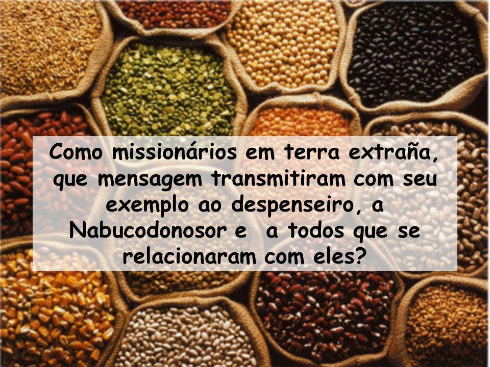 Como missionários em terra extraña, que mensagem transmitiram com seu exemplo ao despenseiro, a Nabucodonosor e a todos que se relacionaram com eles