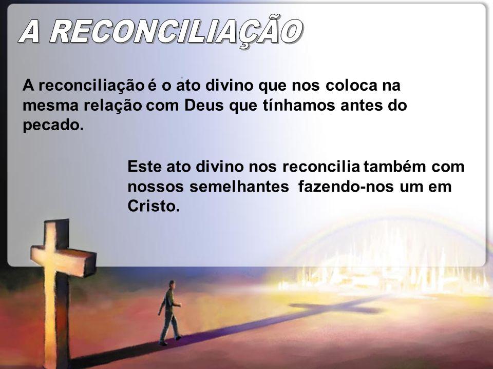A RECONCILIAÇÃOA reconciliação é o ato divino que nos coloca na mesma relação com Deus que tínhamos antes do pecado.