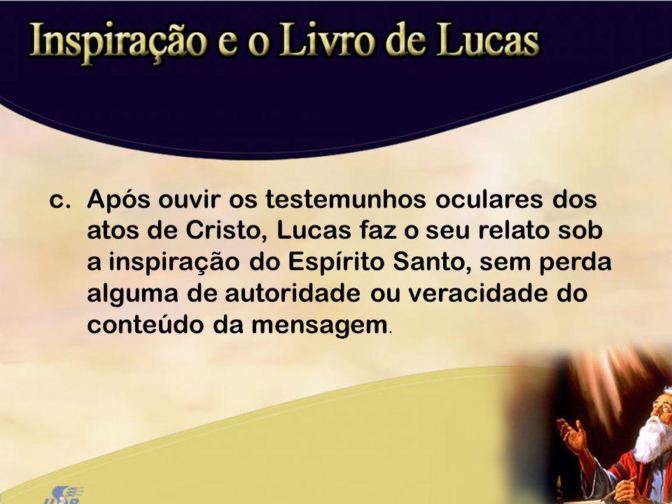 Após ouvir os testemunhos oculares dos atos de Cristo, Lucas faz o seu relato sob a inspiração do Espírito Santo, sem perda alguma de autoridade ou veracidade do conteúdo da mensagem.