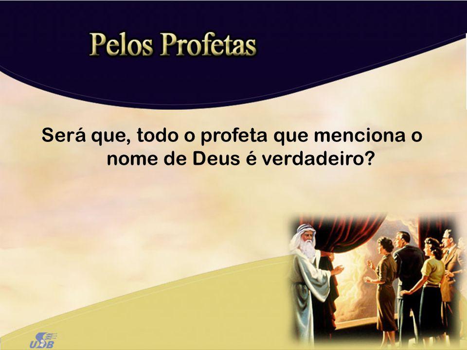 Será que, todo o profeta que menciona o nome de Deus é verdadeiro