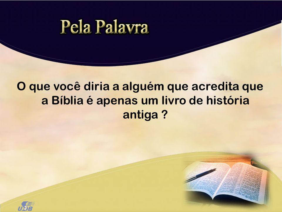 O que você diria a alguém que acredita que a Bíblia é apenas um livro de história antiga