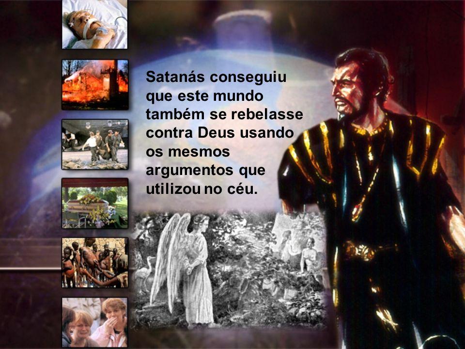 Satanás conseguiu que este mundo também se rebelasse contra Deus usando os mesmos argumentos que utilizou no céu.