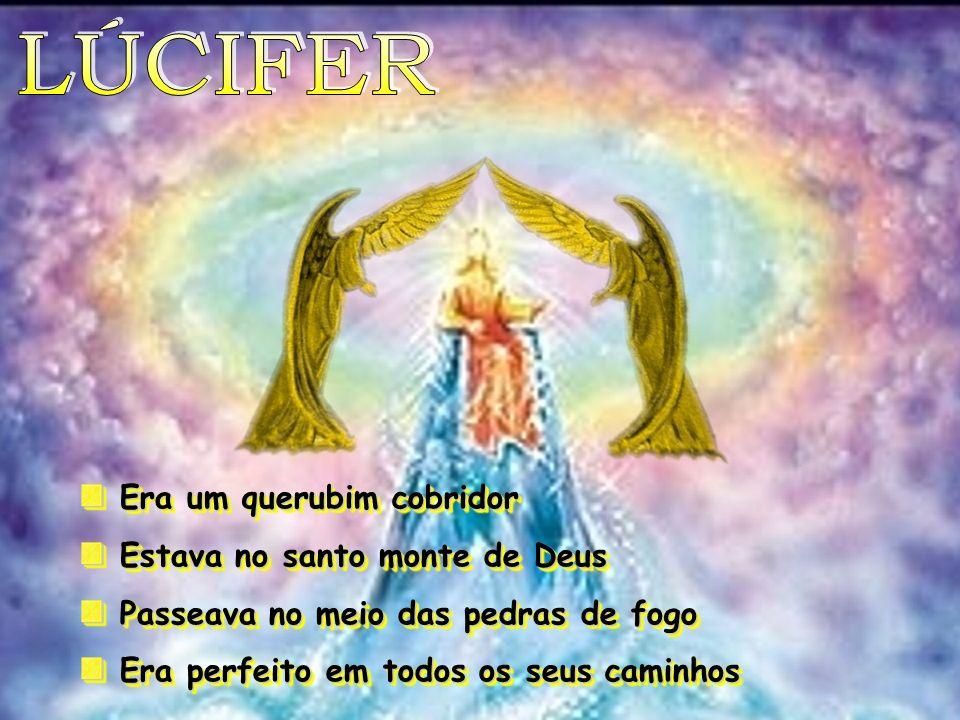 LÚCIFER Era um querubim cobridor Estava no santo monte de Deus