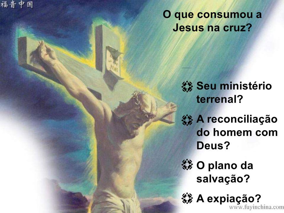 O que consumou a Jesus na cruz