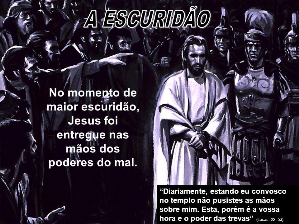 A ESCURIDÃO No momento de maior escuridão, Jesus foi entregue nas mãos dos poderes do mal.