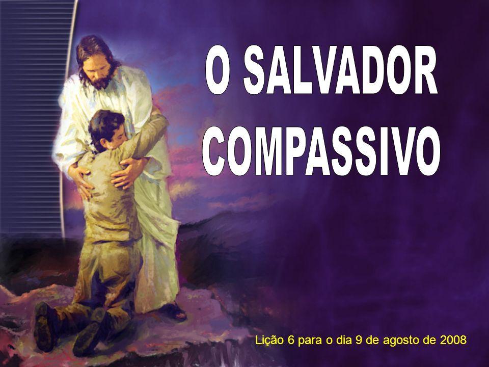 O SALVADOR COMPASSIVO Lição 6 para o dia 9 de agosto de 2008