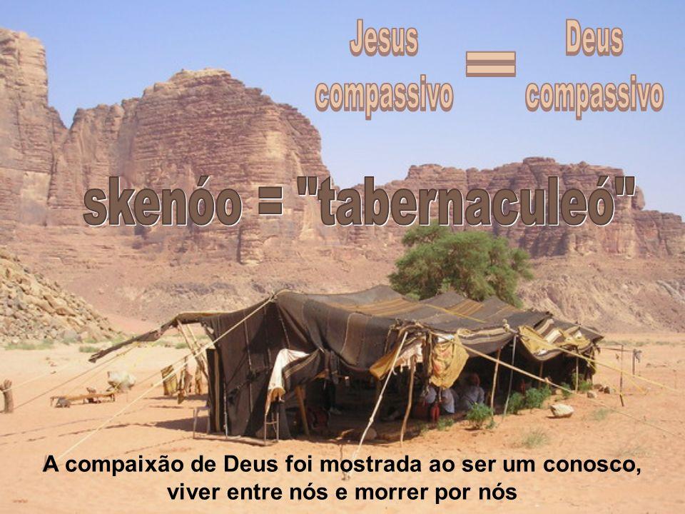 Jesus compassivo Deus compassivo = skenóo = tabernaculeó