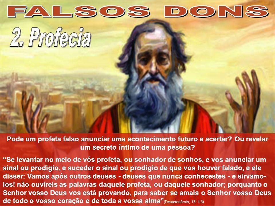 FALSOS DONS 2. Profecia. Pode um profeta falso anunciar uma acontecimento futuro e acertar Ou revelar um secreto íntimo de uma pessoa