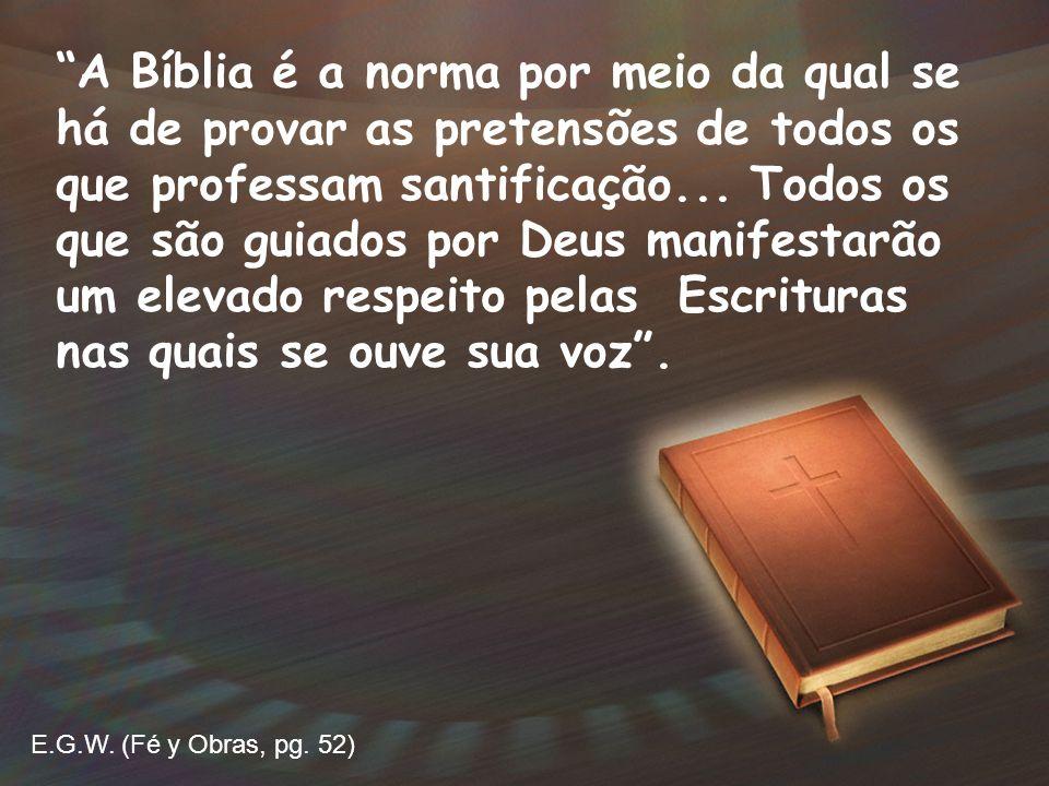 A Bíblia é a norma por meio da qual se há de provar as pretensões de todos os que professam santificação... Todos os que são guiados por Deus manifestarão um elevado respeito pelas Escrituras nas quais se ouve sua voz .