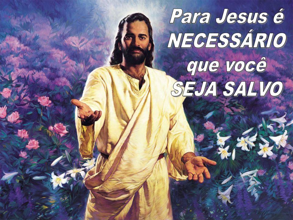 Para Jesus é NECESSÁRIO que você SEJA SALVO