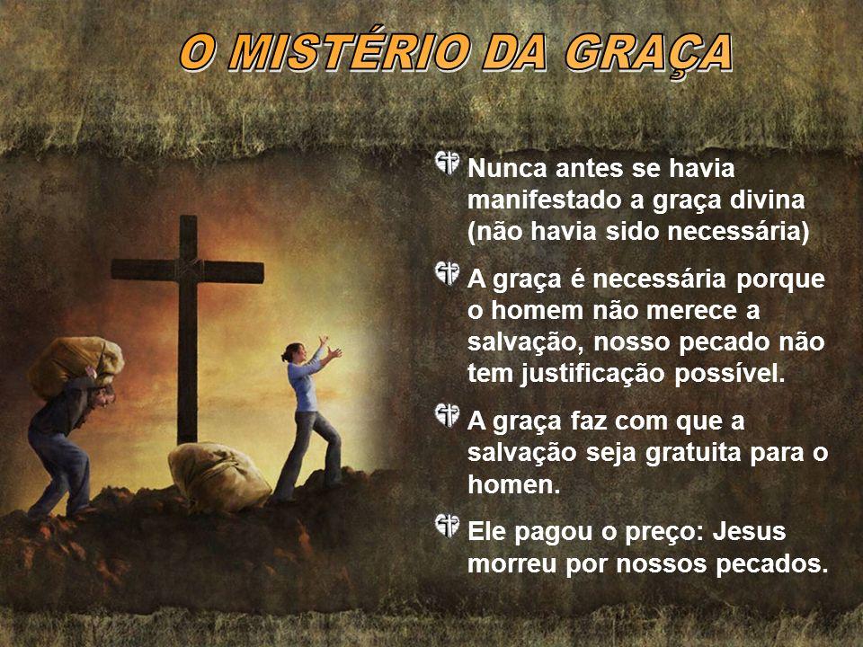 O MISTÉRIO DA GRAÇA Nunca antes se havia manifestado a graça divina (não havia sido necessária)