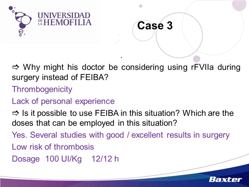 Case 3 .  Why might his doctor be considering using rFVIIa during surgery instead of FEIBA Thrombogenicity.