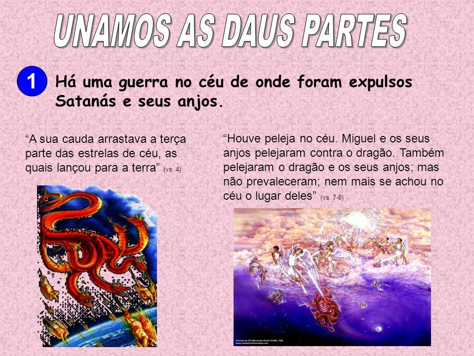 UNAMOS AS DAUS PARTES 1. Há uma guerra no céu de onde foram expulsos Satanás e seus anjos.