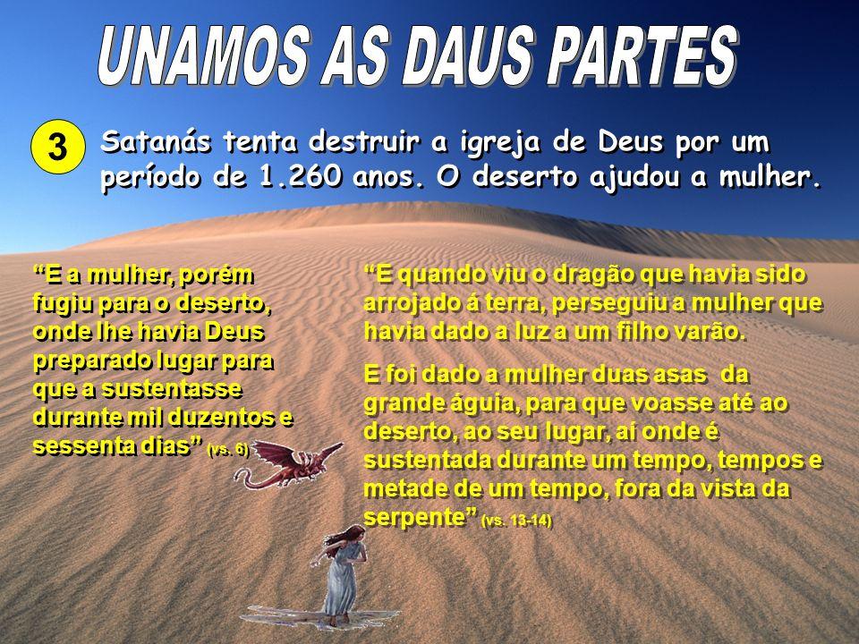 UNAMOS AS DAUS PARTES 3. Satanás tenta destruir a igreja de Deus por um período de 1.260 anos. O deserto ajudou a mulher.