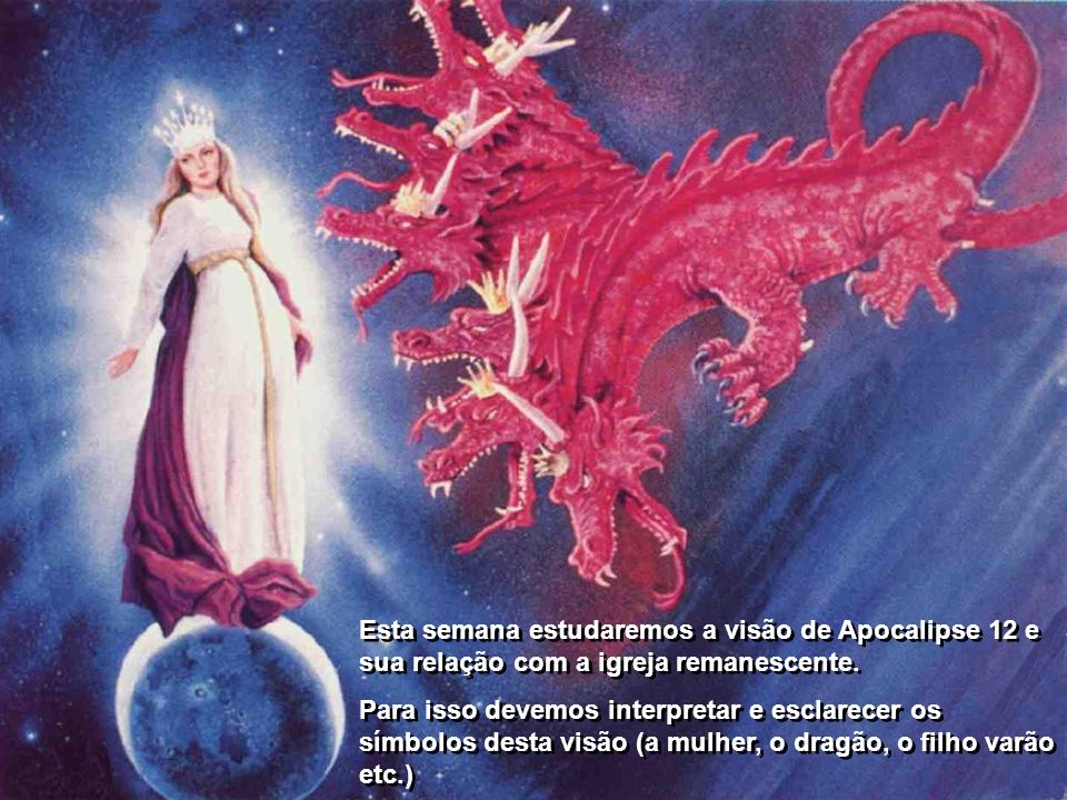 Esta semana estudaremos a visão de Apocalipse 12 e sua relação com a igreja remanescente.