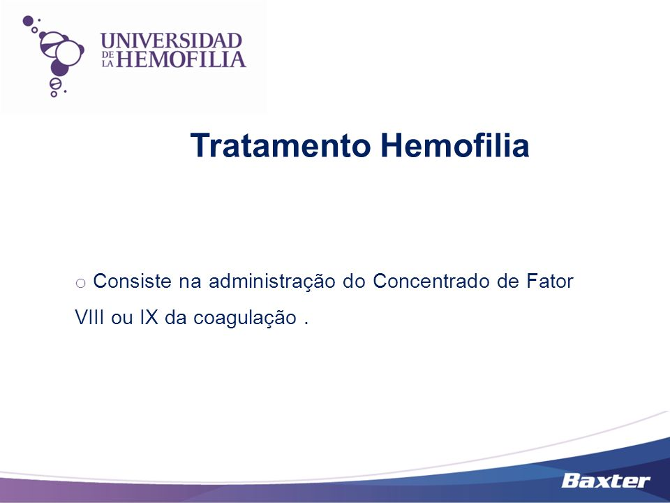 Tratamento Hemofilia Consiste na administração do Concentrado de Fator VIII ou IX da coagulação .