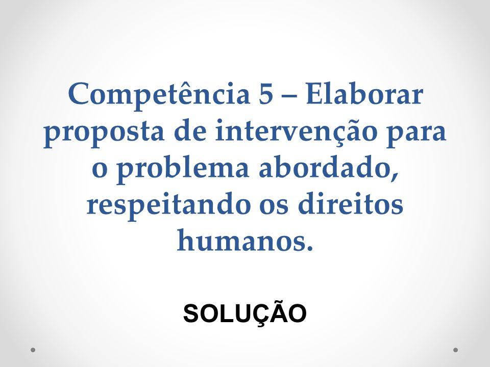 Competência 5 – Elaborar proposta de intervenção para o problema abordado, respeitando os direitos humanos.