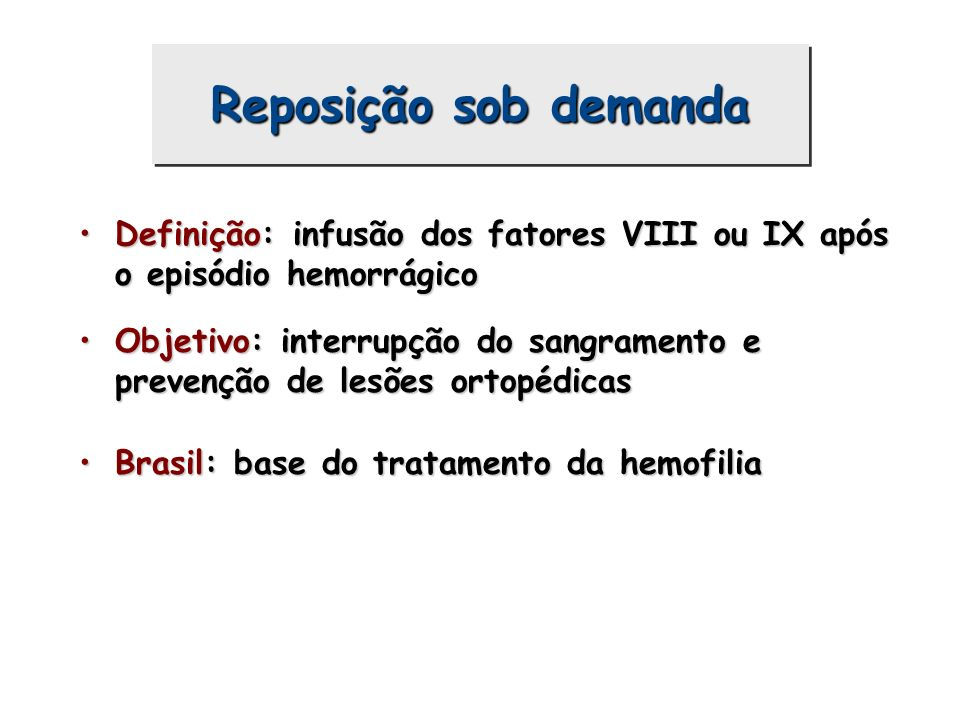 Reposição sob demanda Definição: infusão dos fatores VIII ou IX após o episódio hemorrágico.