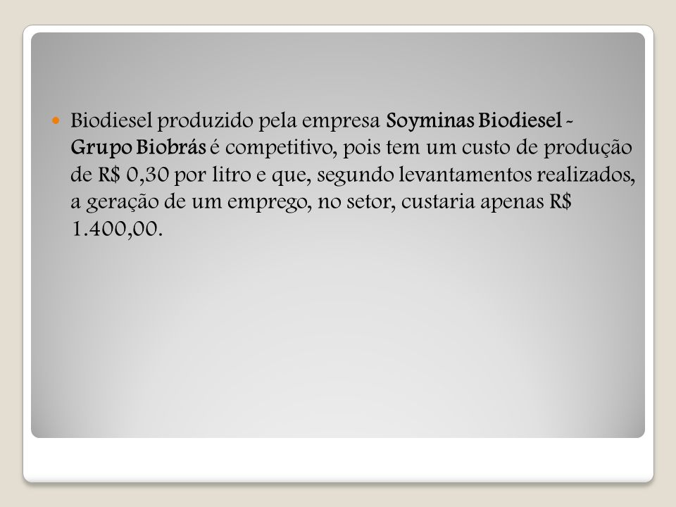Biodiesel produzido pela empresa Soyminas Biodiesel - Grupo Biobrás é competitivo, pois tem um custo de produção de R$ 0,30 por litro e que, segundo levantamentos realizados, a geração de um emprego, no setor, custaria apenas R$ 1.400,00.