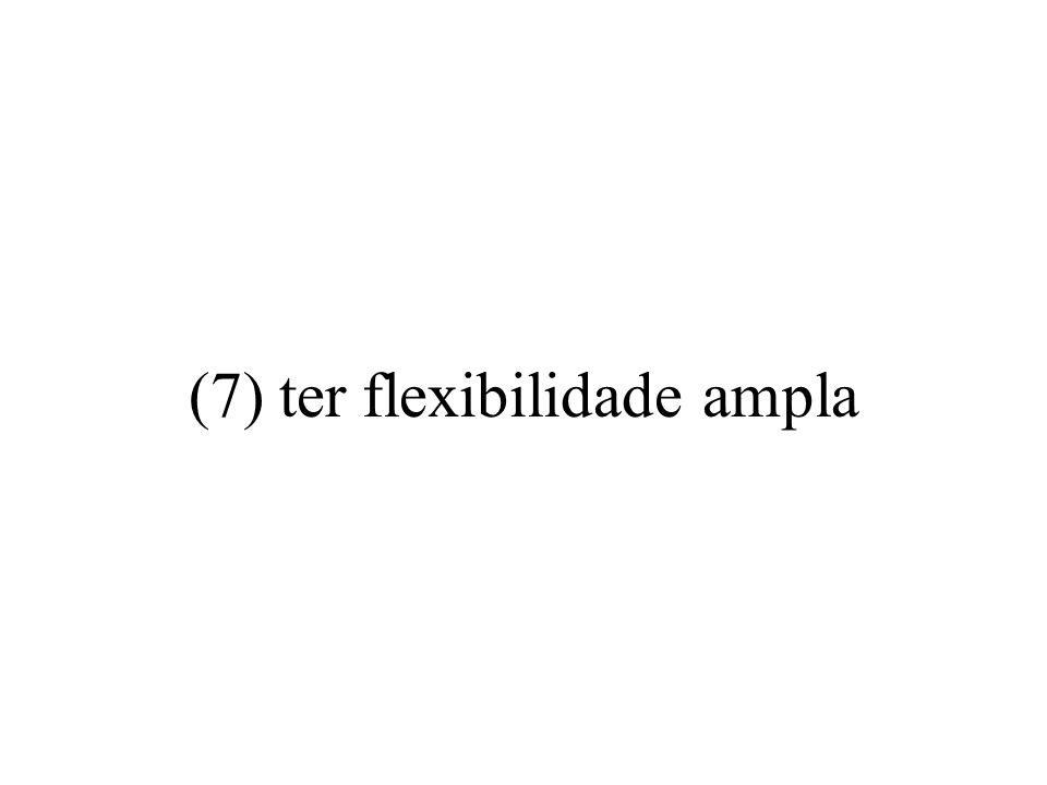 (7) ter flexibilidade ampla