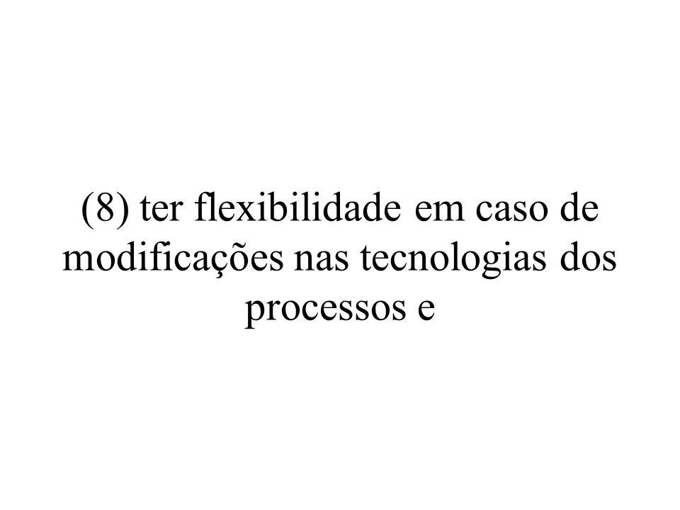 (8) ter flexibilidade em caso de modificações nas tecnologias dos processos e