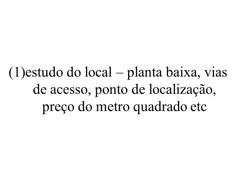 estudo do local – planta baixa, vias de acesso, ponto de localização, preço do metro quadrado etc