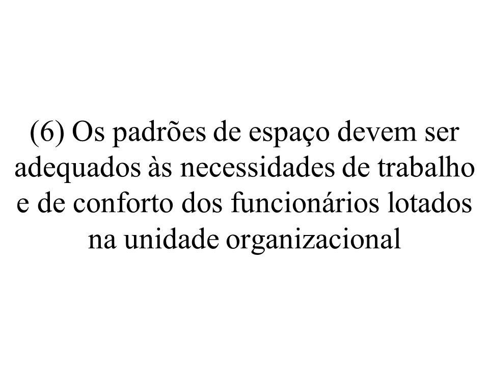 (6) Os padrões de espaço devem ser adequados às necessidades de trabalho e de conforto dos funcionários lotados na unidade organizacional