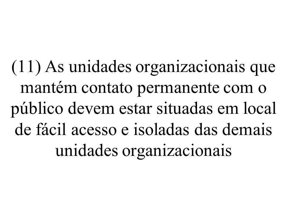 (11) As unidades organizacionais que mantém contato permanente com o público devem estar situadas em local de fácil acesso e isoladas das demais unidades organizacionais