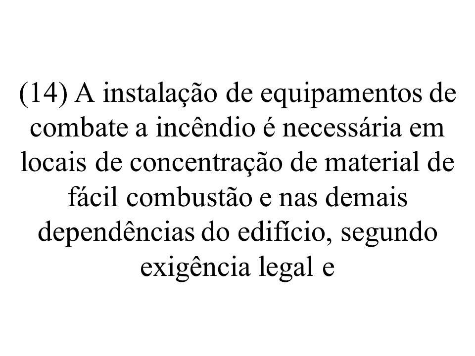 (14) A instalação de equipamentos de combate a incêndio é necessária em locais de concentração de material de fácil combustão e nas demais dependências do edifício, segundo exigência legal e