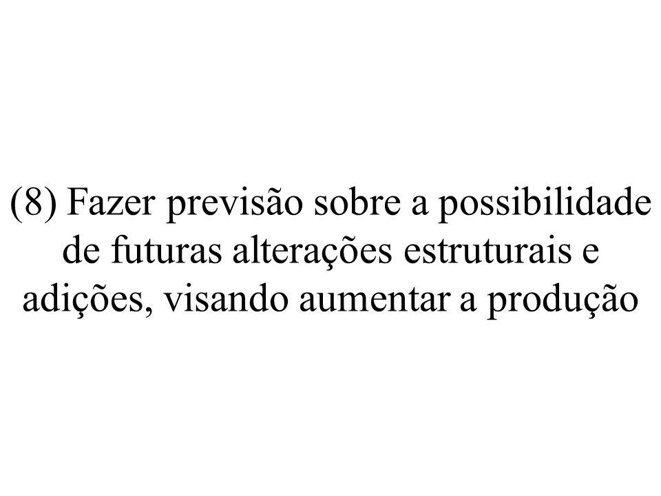 (8) Fazer previsão sobre a possibilidade de futuras alterações estruturais e adições, visando aumentar a produção