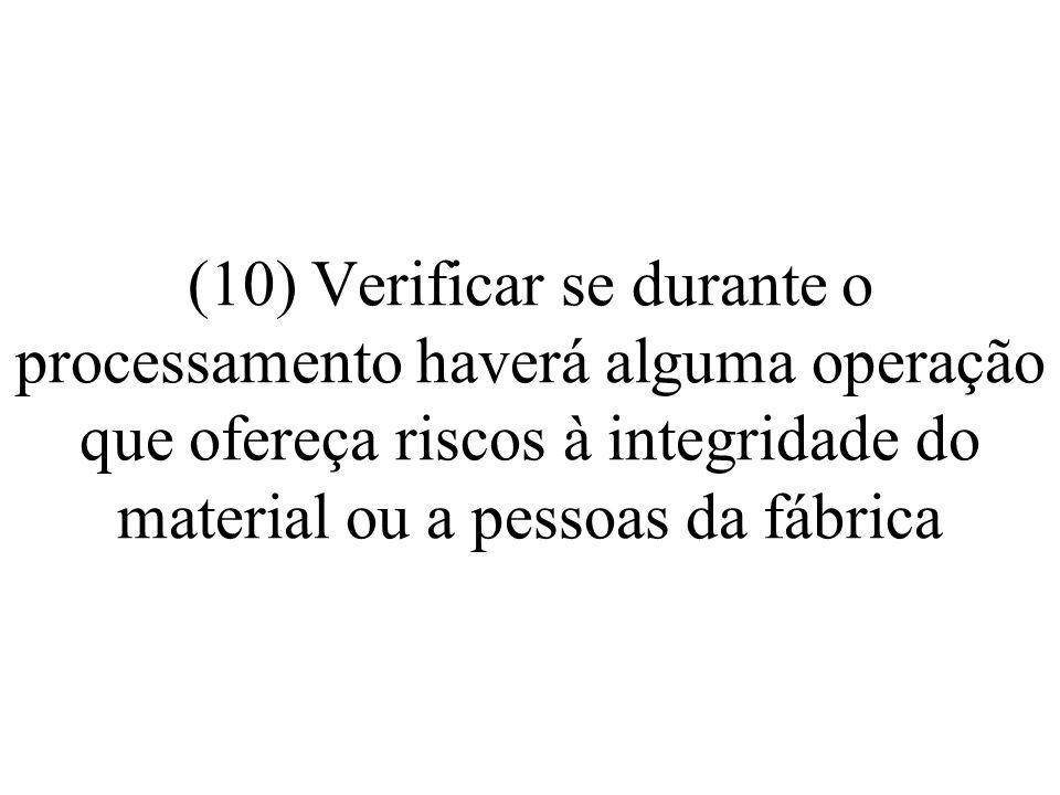 (10) Verificar se durante o processamento haverá alguma operação que ofereça riscos à integridade do material ou a pessoas da fábrica