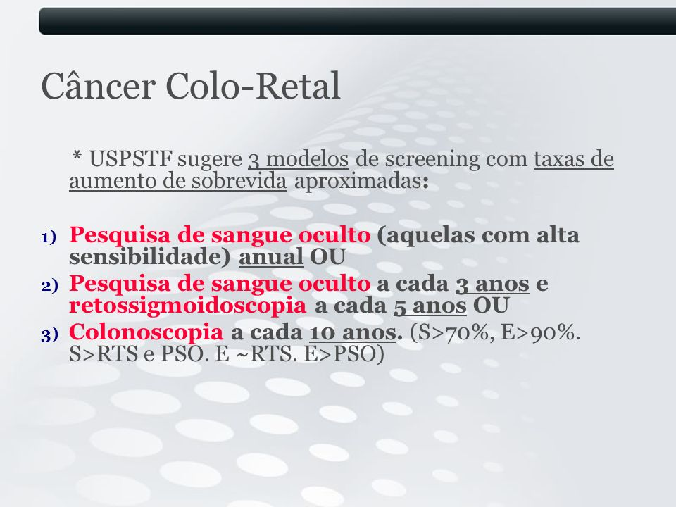 Câncer Colo-Retal * USPSTF sugere 3 modelos de screening com taxas de aumento de sobrevida aproximadas:
