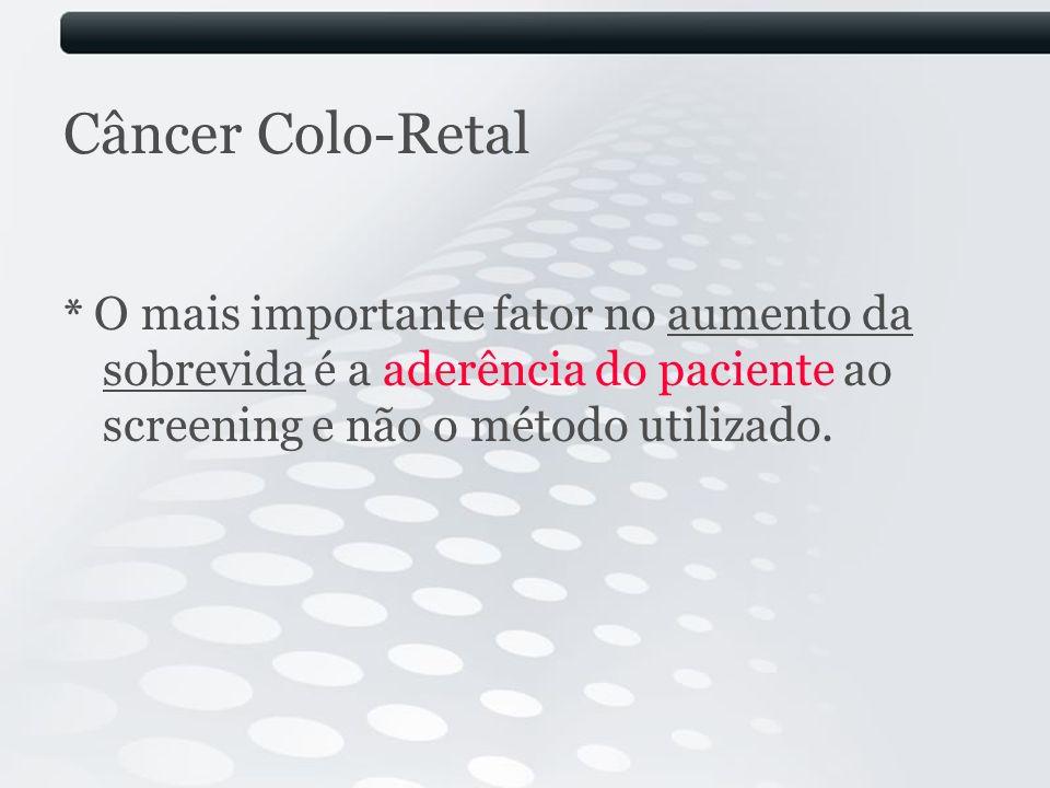 Câncer Colo-Retal * O mais importante fator no aumento da sobrevida é a aderência do paciente ao screening e não o método utilizado.