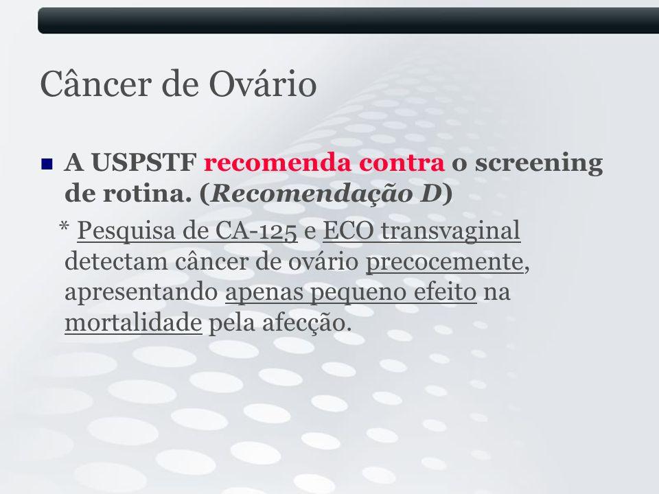 Câncer de Ovário A USPSTF recomenda contra o screening de rotina. (Recomendação D)