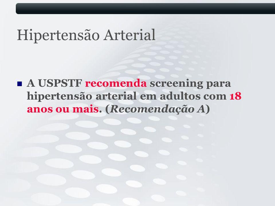Hipertensão Arterial A USPSTF recomenda screening para hipertensão arterial em adultos com 18 anos ou mais.