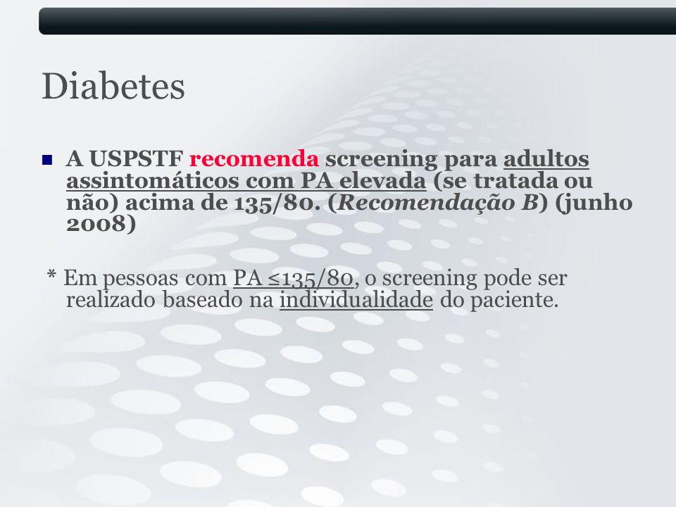 Diabetes A USPSTF recomenda screening para adultos assintomáticos com PA elevada (se tratada ou não) acima de 135/80. (Recomendação B) (junho 2008)