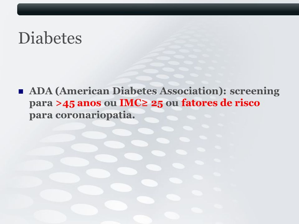 Diabetes ADA (American Diabetes Association): screening para >45 anos ou IMC≥ 25 ou fatores de risco para coronariopatia.