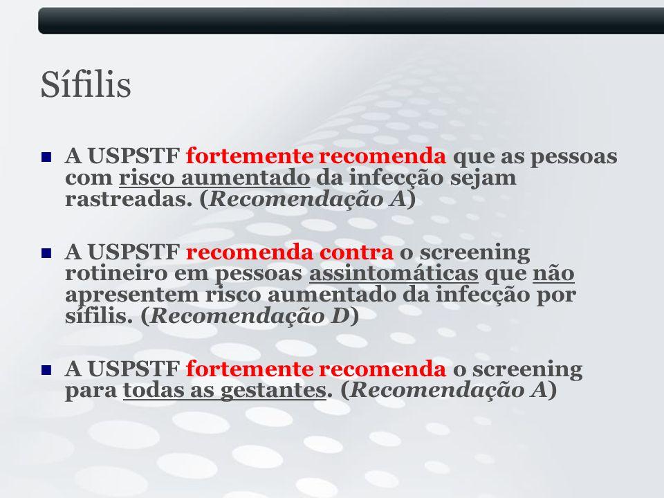Sífilis A USPSTF fortemente recomenda que as pessoas com risco aumentado da infecção sejam rastreadas. (Recomendação A)