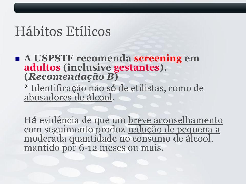 Hábitos Etílicos A USPSTF recomenda screening em adultos (inclusive gestantes). (Recomendação B)