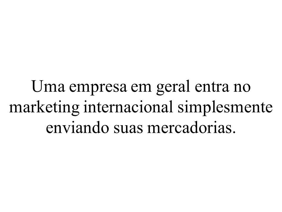 Uma empresa em geral entra no marketing internacional simplesmente enviando suas mercadorias.