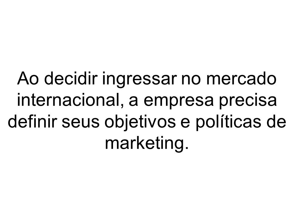 Ao decidir ingressar no mercado internacional, a empresa precisa definir seus objetivos e políticas de marketing.