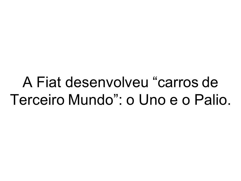 A Fiat desenvolveu carros de Terceiro Mundo : o Uno e o Palio.